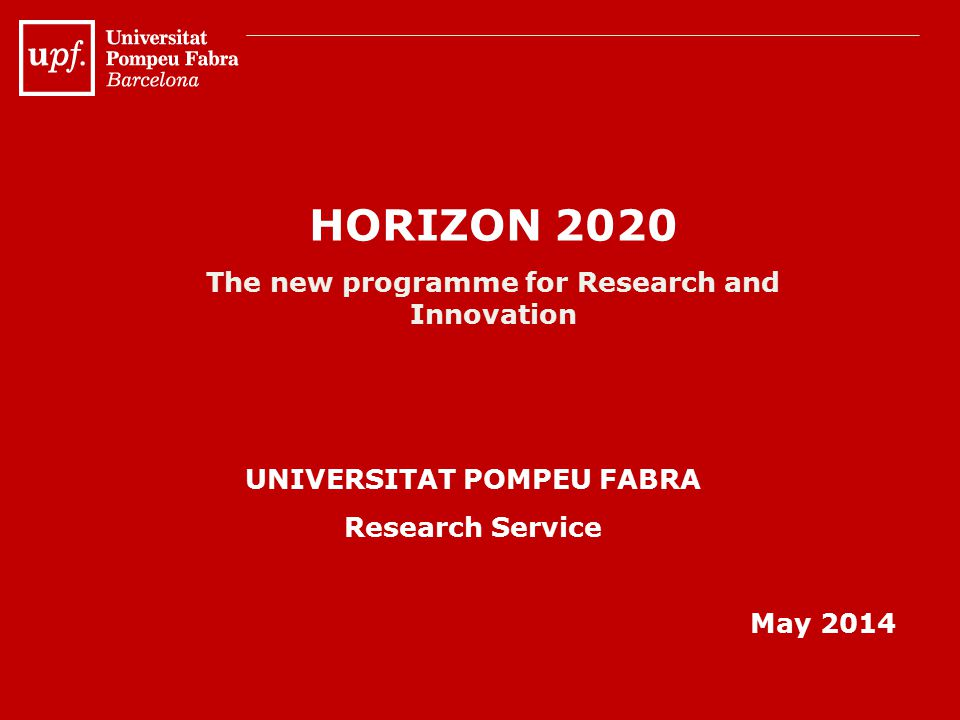HORIZON 2020 The new programme for Research and Innovation UNIVERSITAT POMPEU FABRA Research Service May 2014