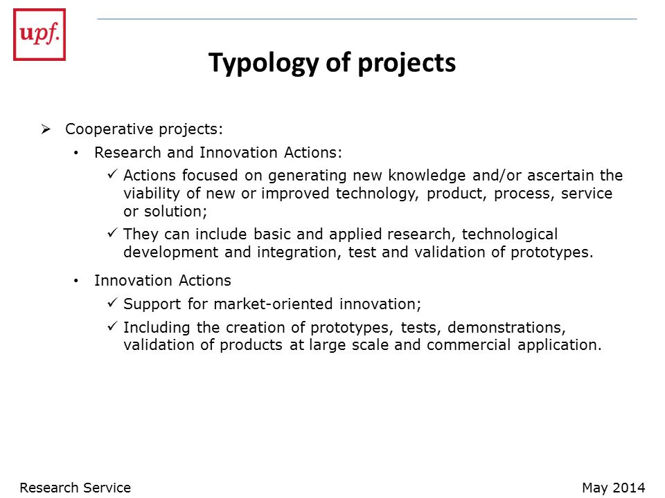Typology of projects  Cooperative projects: Research and Innovation Actions: Actions focused on generating new knowledge and/or ascertain the viability of new or improved technology, product, process, service or solution; They can include basic and applied research, technological development and integration, test and validation of prototypes.