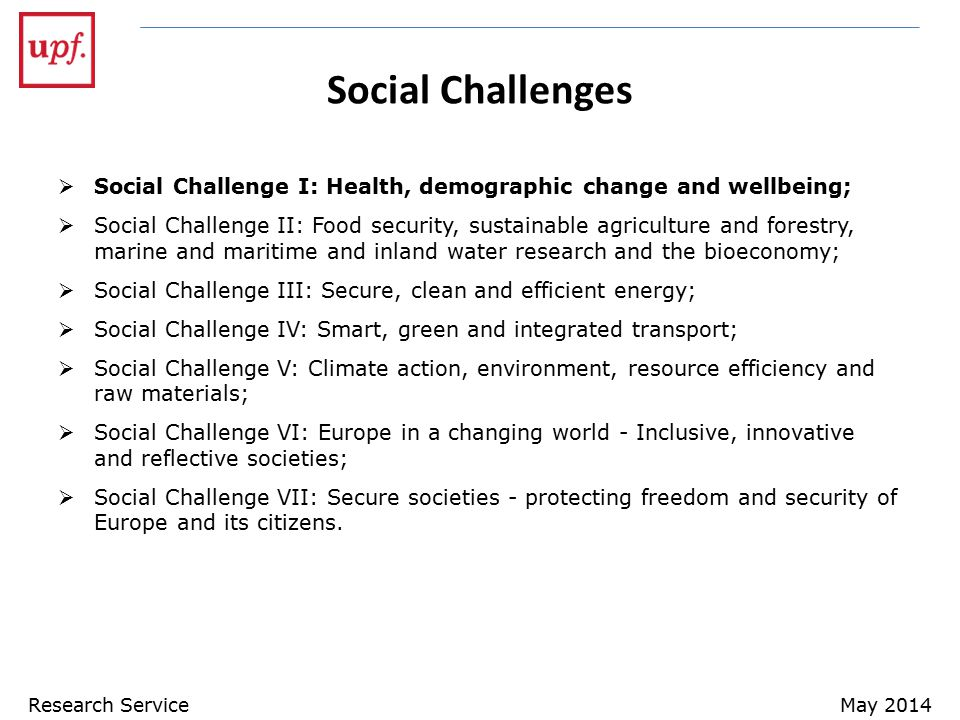 Social Challenges  Social Challenge I: Health, demographic change and wellbeing;  Social Challenge II: Food security, sustainable agriculture and forestry, marine and maritime and inland water research and the bioeconomy;  Social Challenge III: Secure, clean and efficient energy;  Social Challenge IV: Smart, green and integrated transport;  Social Challenge V: Climate action, environment, resource efficiency and raw materials;  Social Challenge VI: Europe in a changing world - Inclusive, innovative and reflective societies;  Social Challenge VII: Secure societies - protecting freedom and security of Europe and its citizens.