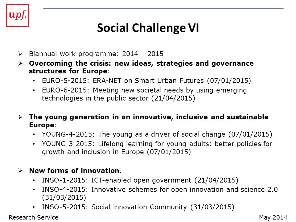 Social Challenge VI  Biannual work programme: 2014 – 2015  Overcoming the crisis: new ideas, strategies and governance structures for Europe: EURO-5-2015: ERA-NET on Smart Urban Futures (07/01/2015) EURO-6-2015: Meeting new societal needs by using emerging technologies in the public sector (21/04/2015)  The young generation in an innovative, inclusive and sustainable Europe: YOUNG-4-2015: The young as a driver of social change (07/01/2015) YOUNG-3-2015: Lifelong learning for young adults: better policies for growth and inclusion in Europe (07/01/2015)  New forms of innovation.