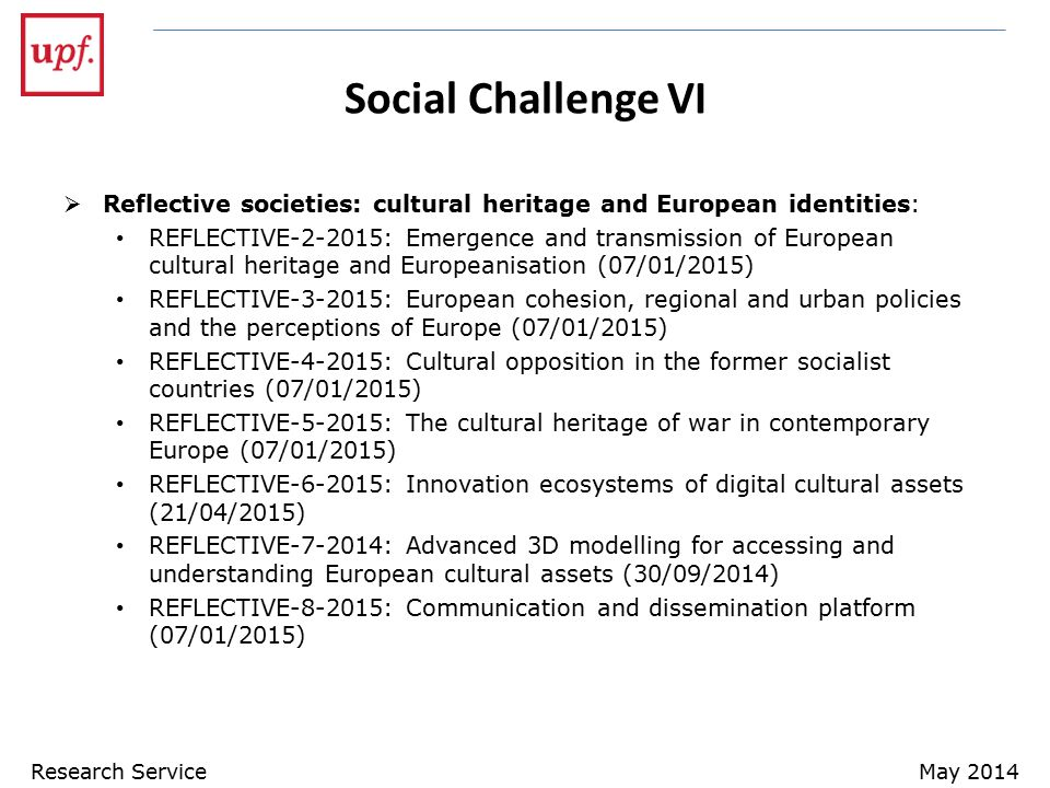 Social Challenge VI  Reflective societies: cultural heritage and European identities: REFLECTIVE-2-2015: Emergence and transmission of European cultural heritage and Europeanisation (07/01/2015) REFLECTIVE-3-2015: European cohesion, regional and urban policies and the perceptions of Europe (07/01/2015) REFLECTIVE-4-2015: Cultural opposition in the former socialist countries (07/01/2015) REFLECTIVE-5-2015: The cultural heritage of war in contemporary Europe (07/01/2015) REFLECTIVE-6-2015: Innovation ecosystems of digital cultural assets (21/04/2015) REFLECTIVE-7-2014: Advanced 3D modelling for accessing and understanding European cultural assets (30/09/2014) REFLECTIVE-8-2015: Communication and dissemination platform (07/01/2015) Research ServiceMay 2014