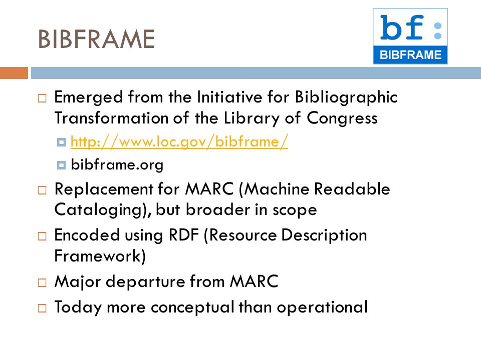 BIBFRAME  Emerged from the Initiative for Bibliographic Transformation of the Library of Congress  http://www.loc.gov/bibframe/ http://www.loc.gov/bibframe/  bibframe.org  Replacement for MARC (Machine Readable Cataloging), but broader in scope  Encoded using RDF (Resource Description Framework)  Major departure from MARC  Today more conceptual than operational