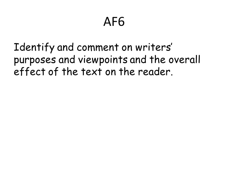 AF6 Identify and comment on writers' purposes and viewpoints and the overall effect of the text on the reader.