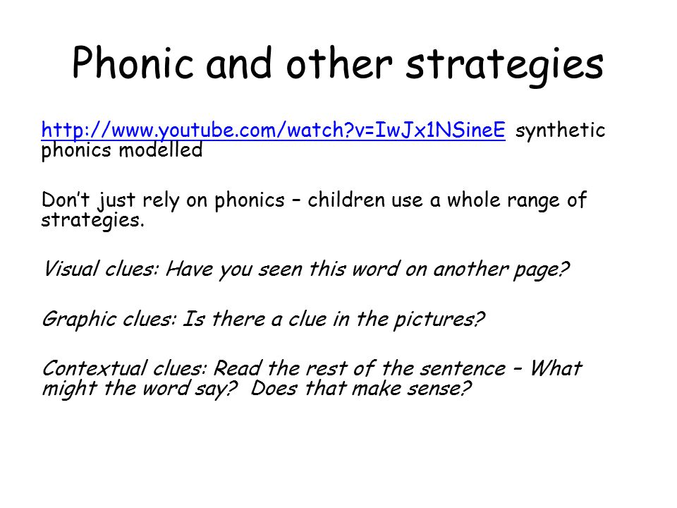 Phonic and other strategies http://www.youtube.com/watch v=IwJx1NSineEhttp://www.youtube.com/watch v=IwJx1NSineE synthetic phonics modelled Don't just rely on phonics – children use a whole range of strategies.