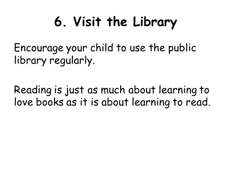 6. Visit the Library Encourage your child to use the public library regularly.