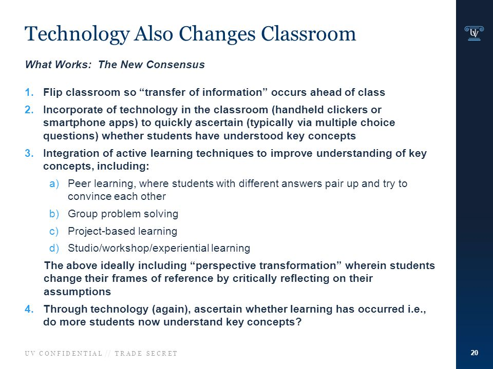U V C O N F I D E N T I A L // T R A D E S E C R E T Technology Also Changes Classroom 20 What Works: The New Consensus 1.Flip classroom so transfer of information occurs ahead of class 2.Incorporate of technology in the classroom (handheld clickers or smartphone apps) to quickly ascertain (typically via multiple choice questions) whether students have understood key concepts 3.Integration of active learning techniques to improve understanding of key concepts, including: a)Peer learning, where students with different answers pair up and try to convince each other b)Group problem solving c)Project-based learning d)Studio/workshop/experiential learning The above ideally including perspective transformation wherein students change their frames of reference by critically reflecting on their assumptions 4.Through technology (again), ascertain whether learning has occurred i.e., do more students now understand key concepts