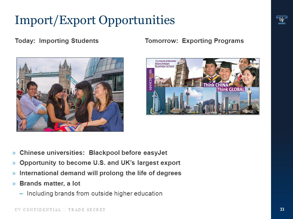 U V C O N F I D E N T I A L // T R A D E S E C R E T Import/Export Opportunities Today: Importing Students Tomorrow: Exporting Programs »Chinese universities: Blackpool before easyJet »Opportunity to become U.S.