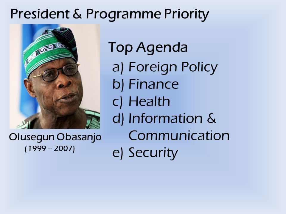 President & Programme Priority Olusegun Obasanjo (1999 – 2007) Top Agenda a)Foreign Policy b)Finance c)Health d)Information & Communication e)Security