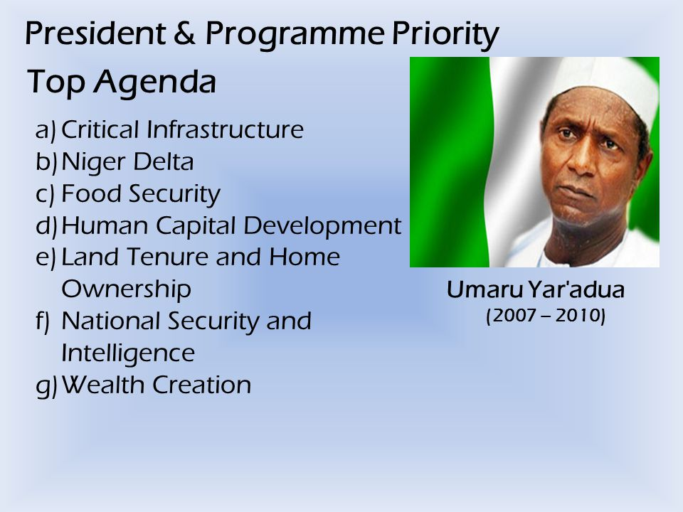 President & Programme Priority Top Agenda Umaru Yar adua (2007 – 2010) a)Critical Infrastructure b)Niger Delta c)Food Security d)Human Capital Development e)Land Tenure and Home Ownership f)National Security and Intelligence g)Wealth Creation