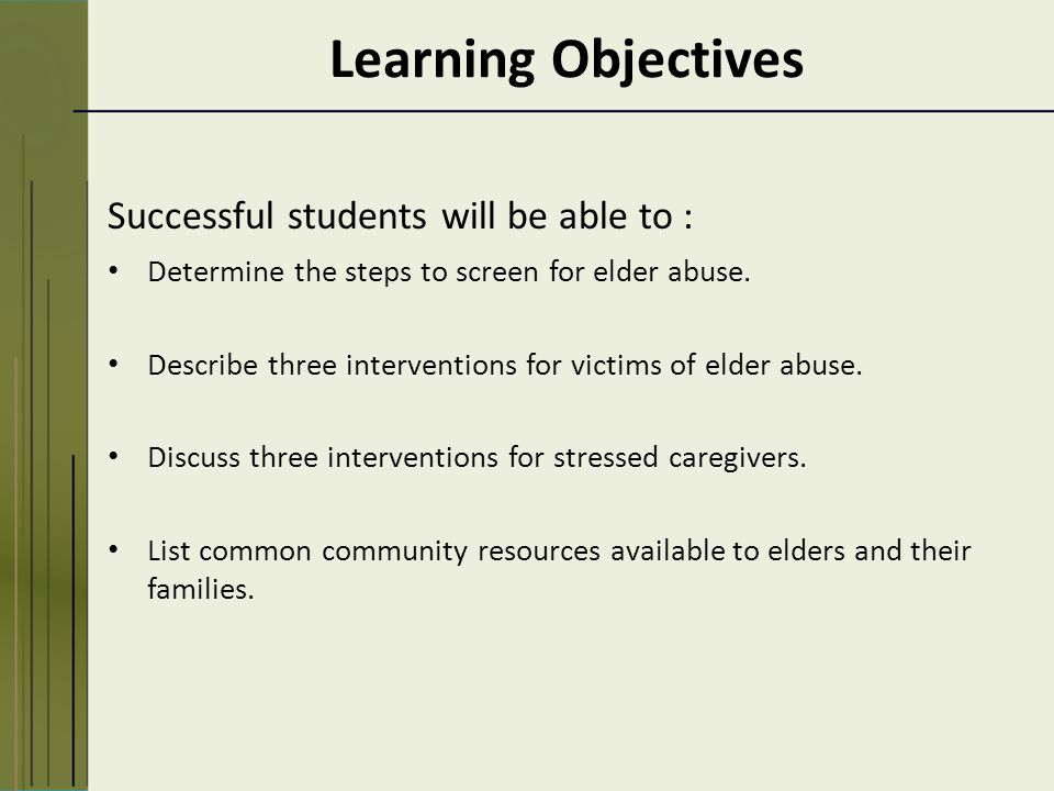 Learning Objectives Successful students will be able to : Determine the steps to screen for elder abuse.