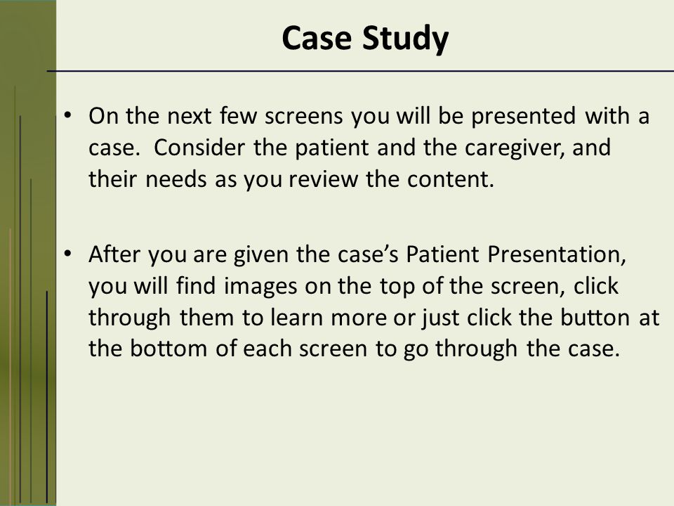 Case Study On the next few screens you will be presented with a case.