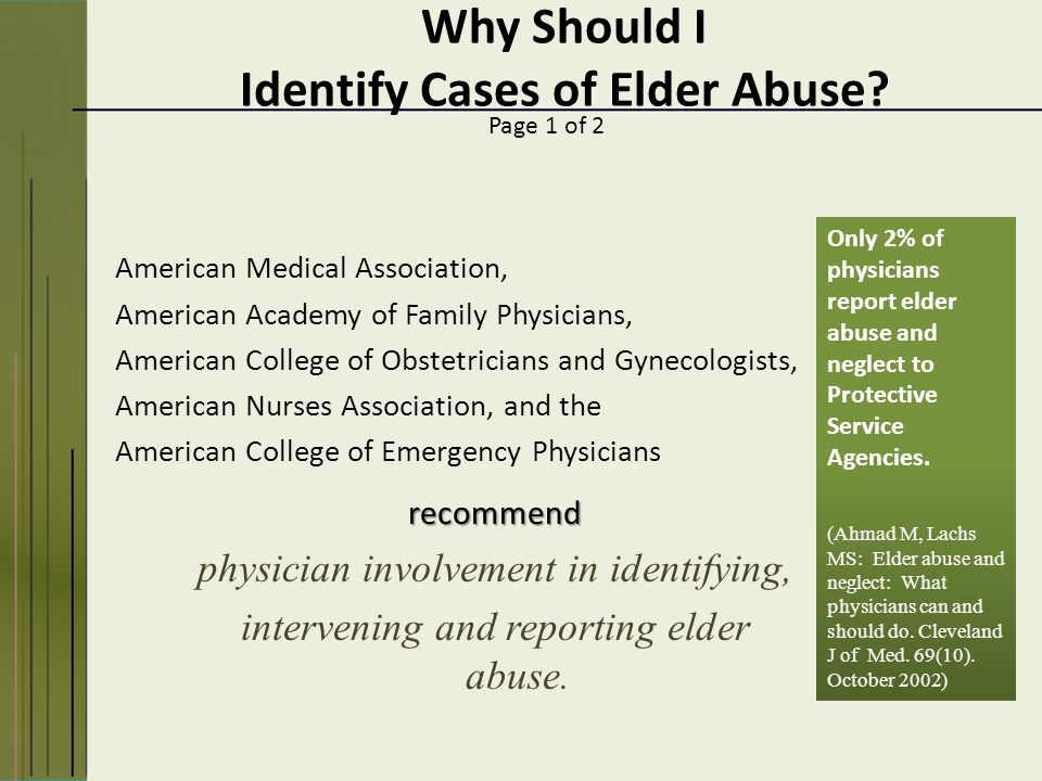 American Medical Association, American Academy of Family Physicians, American College of Obstetricians and Gynecologists, American Nurses Association, and the American College of Emergency Physicians Page 1 of 2 recommend physician involvement in identifying, intervening and reporting elder abuse.