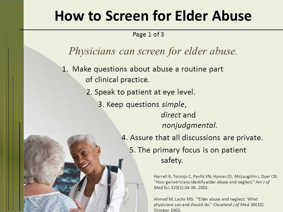 How to Screen for Elder Abuse Harrell R, Toronjo C, Pavlik VN, Hyman DJ, McLaughlin J, Dyer CB: How geriatricians identify elder abuse and neglect. Am J of Med Sci, 323(1):34-38, 2002.