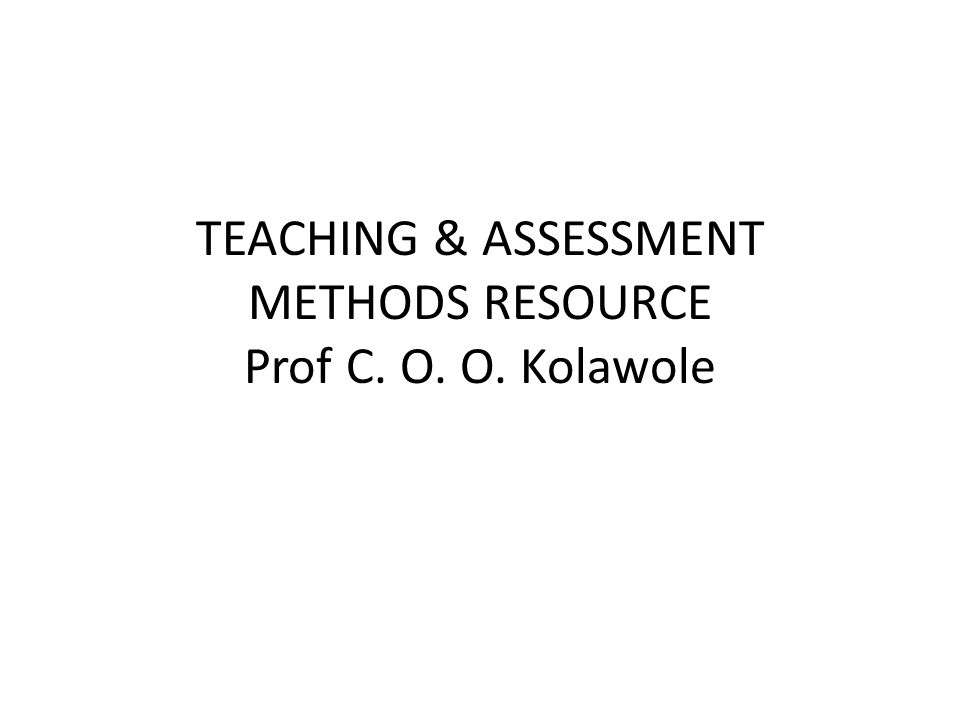 TEACHING & ASSESSMENT METHODS RESOURCE Prof C. O. O. Kolawole