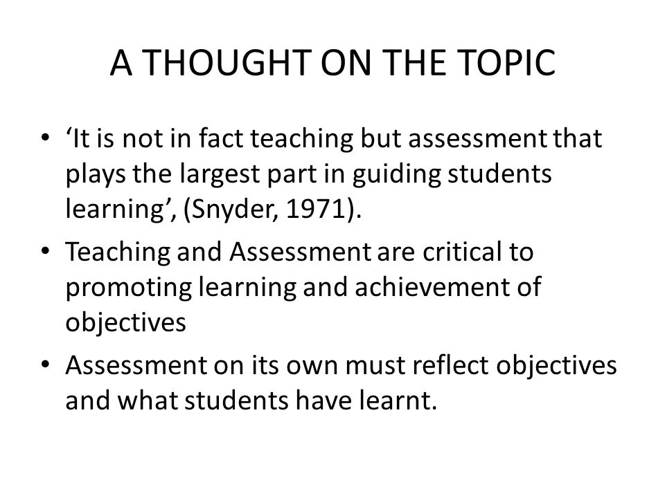 A THOUGHT ON THE TOPIC 'It is not in fact teaching but assessment that plays the largest part in guiding students learning', (Snyder, 1971).
