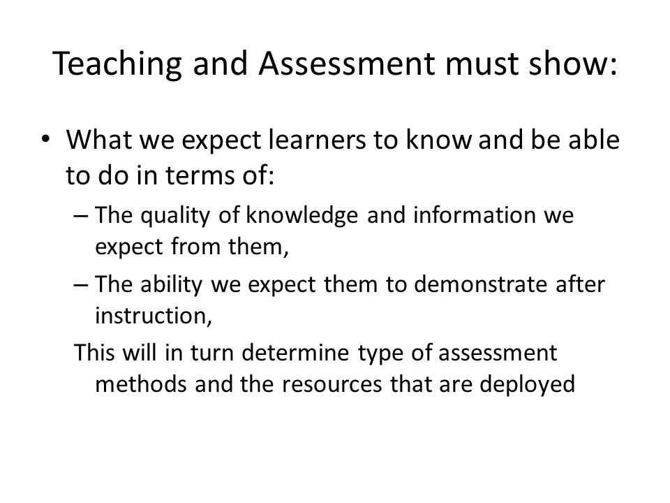 Teaching and Assessment must show: What we expect learners to know and be able to do in terms of: – The quality of knowledge and information we expect from them, – The ability we expect them to demonstrate after instruction, This will in turn determine type of assessment methods and the resources that are deployed