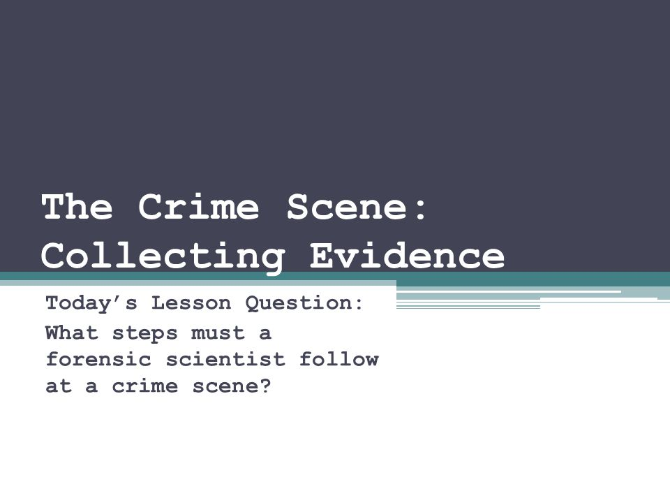 The Crime Scene: Collecting Evidence Today's Lesson Question: What steps must a forensic scientist follow at a crime scene