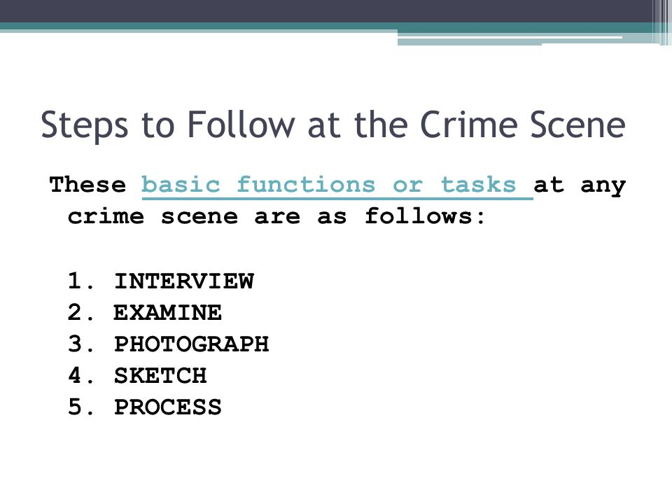 Steps to Follow at the Crime Scene These basic functions or tasks at any crime scene are as follows:basic functions or tasks 1.