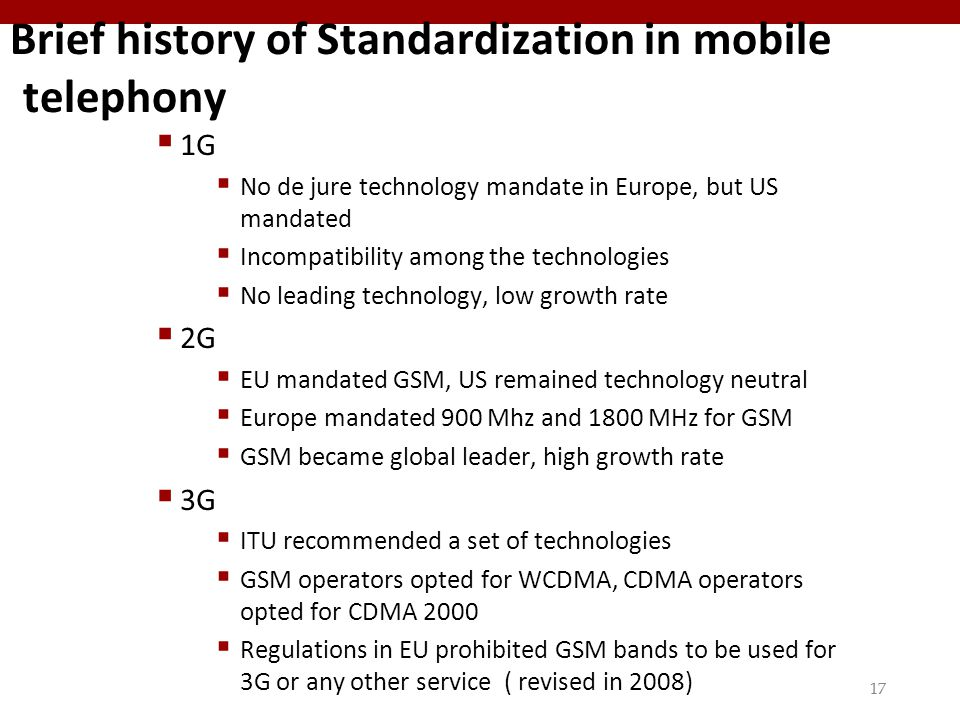 17 Brief history of Standardization in mobile telephony  1G  No de jure technology mandate in Europe, but US mandated  Incompatibility among the technologies  No leading technology, low growth rate  2G  EU mandated GSM, US remained technology neutral  Europe mandated 900 Mhz and 1800 MHz for GSM  GSM became global leader, high growth rate  3G  ITU recommended a set of technologies  GSM operators opted for WCDMA, CDMA operators opted for CDMA 2000  Regulations in EU prohibited GSM bands to be used for 3G or any other service ( revised in 2008)