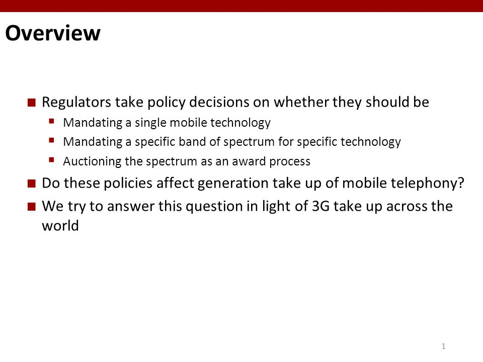 11 Overview Regulators take policy decisions on whether they should be  Mandating a single mobile technology  Mandating a specific band of spectrum for specific technology  Auctioning the spectrum as an award process Do these policies affect generation take up of mobile telephony.