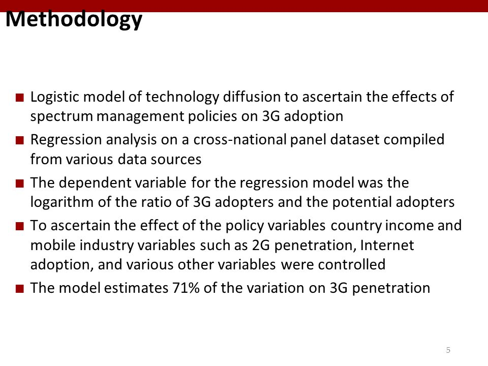 55 Methodology Logistic model of technology diffusion to ascertain the effects of spectrum management policies on 3G adoption Regression analysis on a cross-national panel dataset compiled from various data sources The dependent variable for the regression model was the logarithm of the ratio of 3G adopters and the potential adopters To ascertain the effect of the policy variables country income and mobile industry variables such as 2G penetration, Internet adoption, and various other variables were controlled The model estimates 71% of the variation on 3G penetration