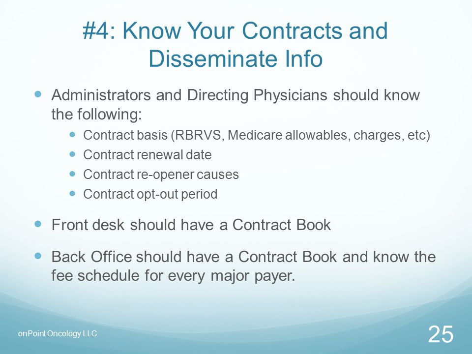 #4: Know Your Contracts and Disseminate Info Administrators and Directing Physicians should know the following: Contract basis (RBRVS, Medicare allowables, charges, etc) Contract renewal date Contract re-opener causes Contract opt-out period Front desk should have a Contract Book Back Office should have a Contract Book and know the fee schedule for every major payer.