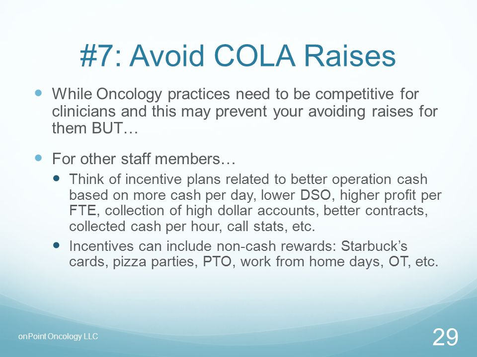 #7: Avoid COLA Raises While Oncology practices need to be competitive for clinicians and this may prevent your avoiding raises for them BUT… For other staff members… Think of incentive plans related to better operation cash based on more cash per day, lower DSO, higher profit per FTE, collection of high dollar accounts, better contracts, collected cash per hour, call stats, etc.