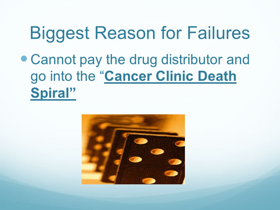 Biggest Reason for Failures Cannot pay the drug distributor and go into the Cancer Clinic Death Spiral