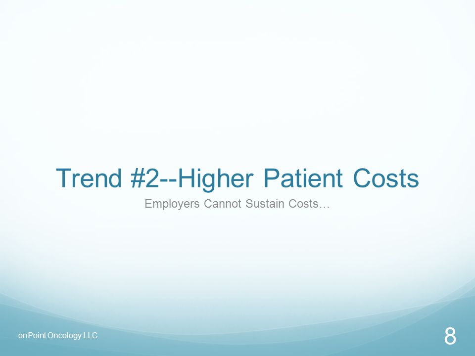 Trend #2--Higher Patient Costs Employers Cannot Sustain Costs… 8 onPoint Oncology LLC