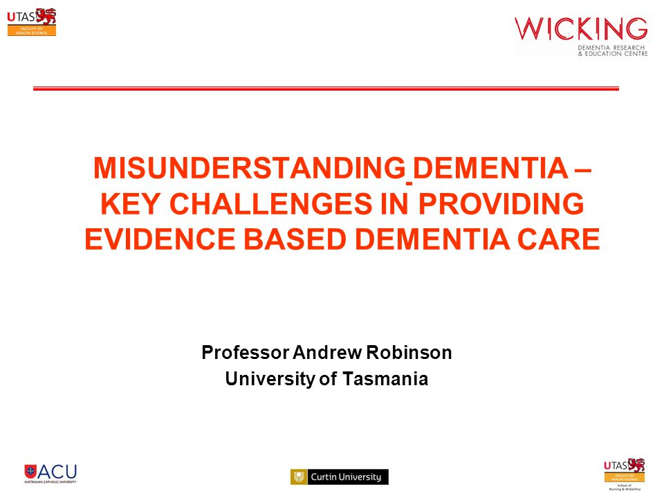 MISUNDERSTANDING DEMENTIA – KEY CHALLENGES IN PROVIDING EVIDENCE BASED DEMENTIA CARE Professor Andrew Robinson University of Tasmania