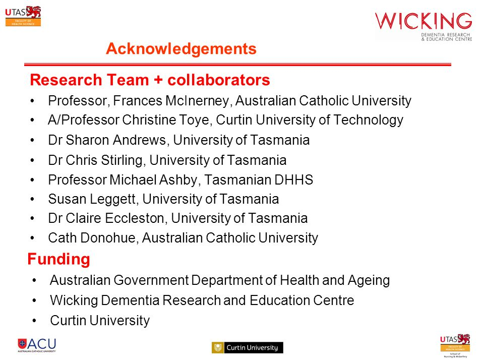 Acknowledgements Research Team + collaborators Professor, Frances McInerney, Australian Catholic University A/Professor Christine Toye, Curtin University of Technology Dr Sharon Andrews, University of Tasmania Dr Chris Stirling, University of Tasmania Professor Michael Ashby, Tasmanian DHHS Susan Leggett, University of Tasmania Dr Claire Eccleston, University of Tasmania Cath Donohue, Australian Catholic University Funding Australian Government Department of Health and Ageing Wicking Dementia Research and Education Centre Curtin University