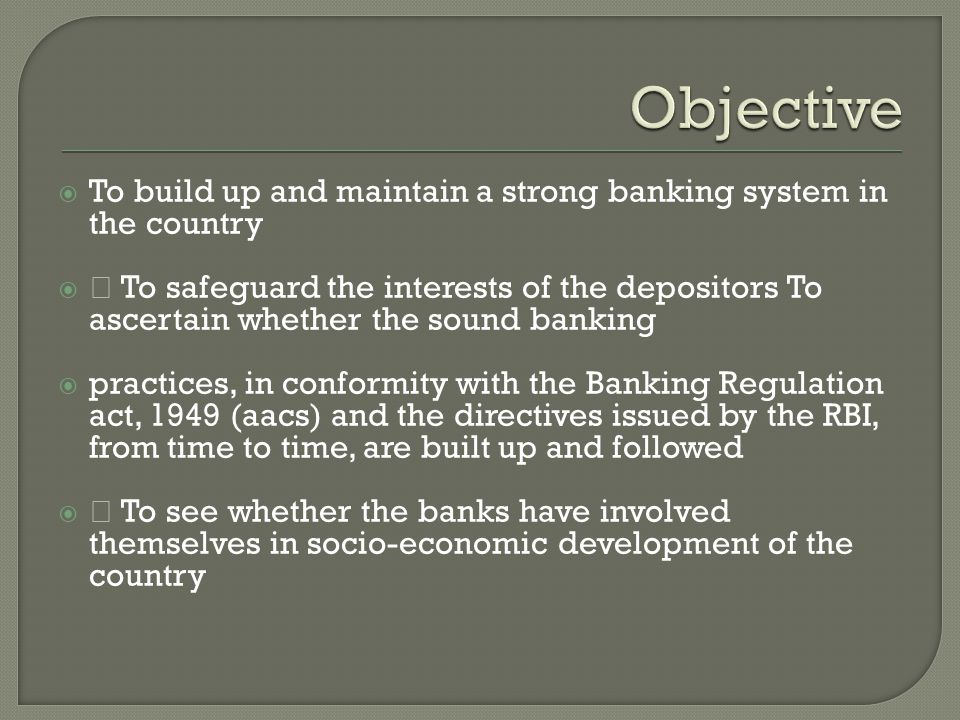" To build up and maintain a strong banking system in the country  "" To safeguard the interests of the depositors To ascertain whether the sound banking  practices, in conformity with the Banking Regulation act, 1949 (aacs) and the directives issued by the RBI, from time to time, are built up and followed  "" To see whether the banks have involved themselves in socio-economic development of the country"