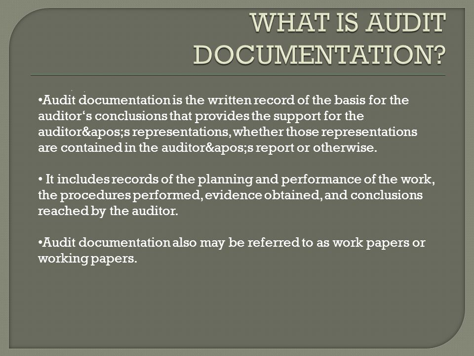 Audit documentation is the written record of the basis for the auditor's conclusions that provides the support for the auditor's representations, whether those representations are contained in the auditor's report or otherwise.