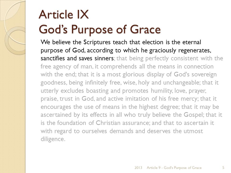Article IX God's Purpose of Grace 1 Thessalonians 2:13 For this reason we also thank God without ceasing, because when you received the word of God which you heard from us, you welcomed it not as the word of men, but as it is in truth, the word of God, which also effectively works in you who believe. 1 Thessalonians 1:6-8 6 And you became followers of us and of the Lord, having received the word in much affliction, with joy of the Holy Spirit, 7 so that you became examples to all in Macedonia and Achaia who believe.