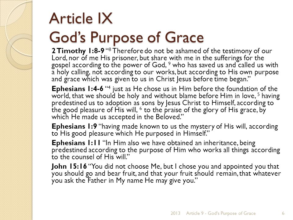 Article IX God's Purpose of Grace We believe the Scriptures teach that election is the eternal purpose of God, according to which he graciously regenerates, sanctifies and saves sinners; that being perfectly consistent with the free agency of man, it comprehends all the means in connection with the end; that it is a most glorious display of God s sovereign goodness, being infinitely free, wise, holy and unchangeable; that it utterly excludes boasting and promotes humility, love, prayer, praise, trust in God, and active imitation of his free mercy; that it encourages the use of means in the highest degree; that it may be ascertained by its effects in all who truly believe the Gospel; that it is the foundation of Christian assurance; and that to ascertain it with regard to ourselves demands and deserves the utmost diligence.