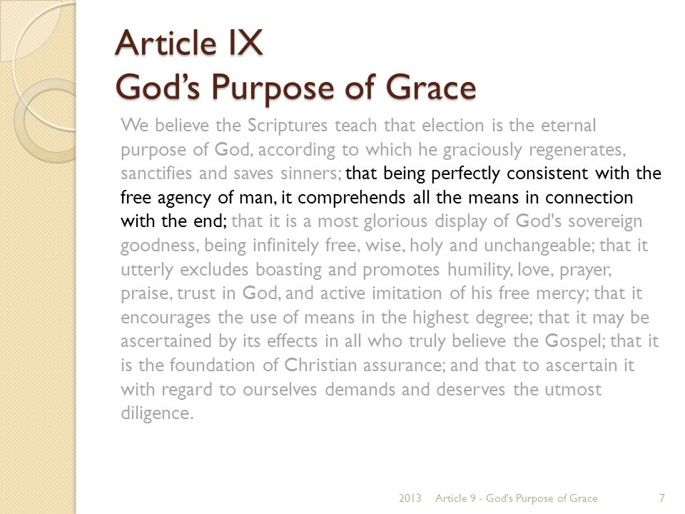 Article IX God's Purpose of Grace 1 Peter 2:9 But you are a chosen generation, a royal priesthood, a holy nation, His own special people, that you may proclaim the praises of Him who called you out of darkness into His marvelous light. Luke 18:7 And shall God not avenge His own elect who cry out day and night to Him, though He bears long with them? John 15:16 You did not choose Me, but I chose you and appointed you that you should go and bear fruit, and that your fruit should remain, that whatever you ask the Father in My name He may give you. Isaiah 42:16 I will bring the blind by a way they did not know; I will lead them in paths they have not known.