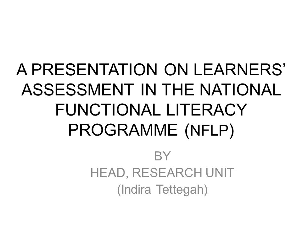 A PRESENTATION ON LEARNERS' ASSESSMENT IN THE NATIONAL FUNCTIONAL LITERACY PROGRAMME ( NFLP ) BY HEAD, RESEARCH UNIT (Indira Tettegah)