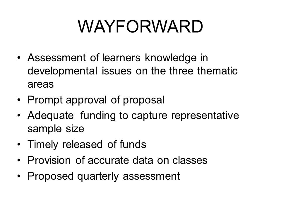 WAYFORWARD Assessment of learners knowledge in developmental issues on the three thematic areas Prompt approval of proposal Adequate funding to capture representative sample size Timely released of funds Provision of accurate data on classes Proposed quarterly assessment
