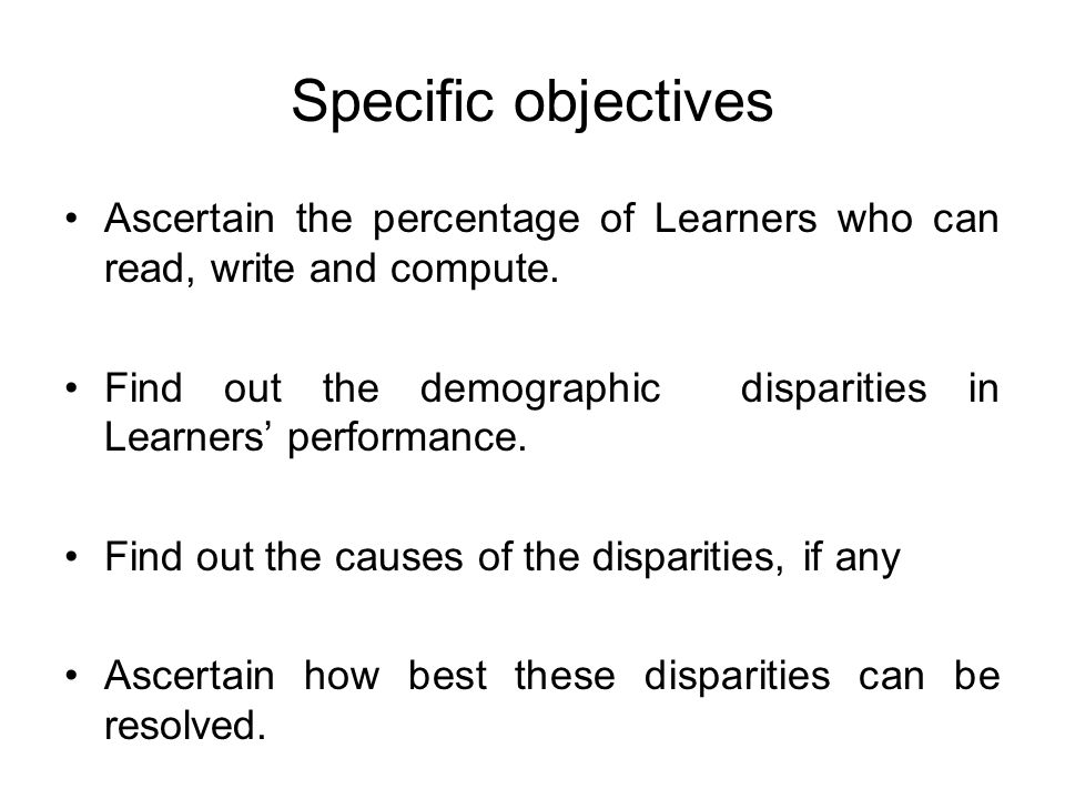 Specific objectives Ascertain the percentage of Learners who can read, write and compute.