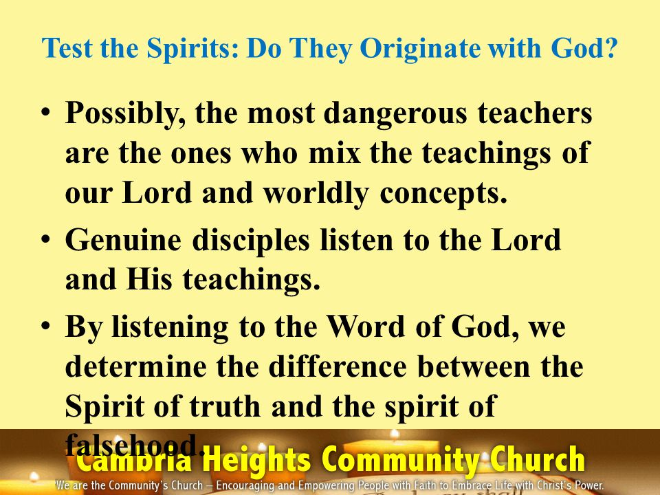 Test the Spirits: Do They Originate with God? Possibly, the most dangerous teachers are the ones who mix the teachings of our Lord and worldly concept