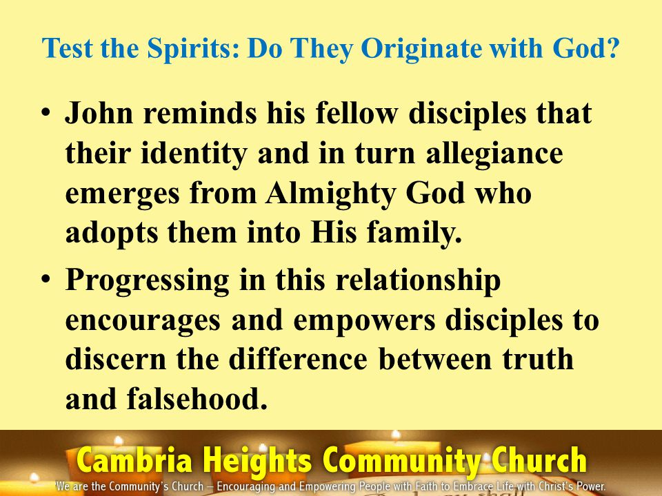 Test the Spirits: Do They Originate with God? John reminds his fellow disciples that their identity and in turn allegiance emerges from Almighty God w