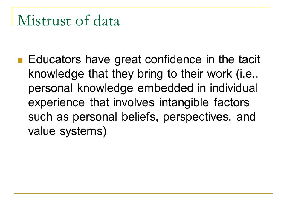 Mistrust of data Educators have great confidence in the tacit knowledge that they bring to their work (i.e., personal knowledge embedded in individual experience that involves intangible factors such as personal beliefs, perspectives, and value systems)