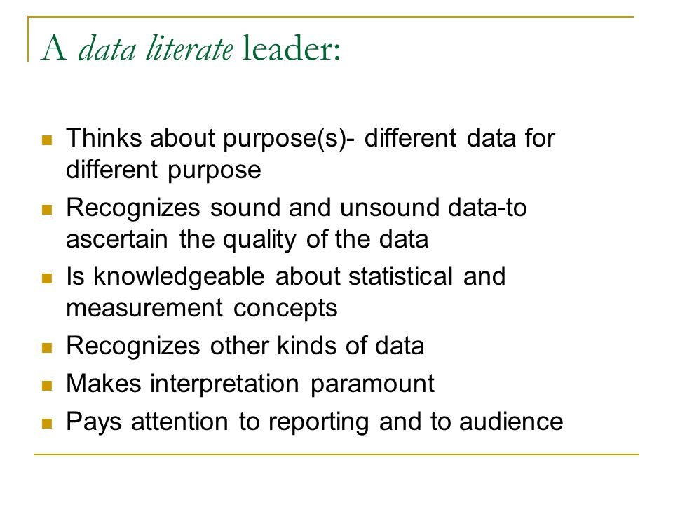 A data literate leader: Thinks about purpose(s)- different data for different purpose Recognizes sound and unsound data-to ascertain the quality of the data Is knowledgeable about statistical and measurement concepts Recognizes other kinds of data Makes interpretation paramount Pays attention to reporting and to audience