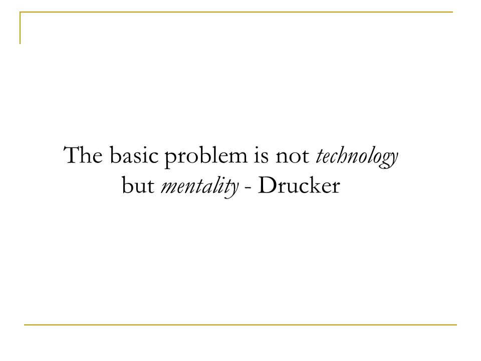 The basic problem is not technology but mentality - Drucker