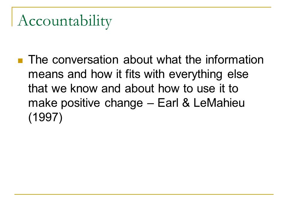 Accountability The conversation about what the information means and how it fits with everything else that we know and about how to use it to make positive change – Earl & LeMahieu (1997)