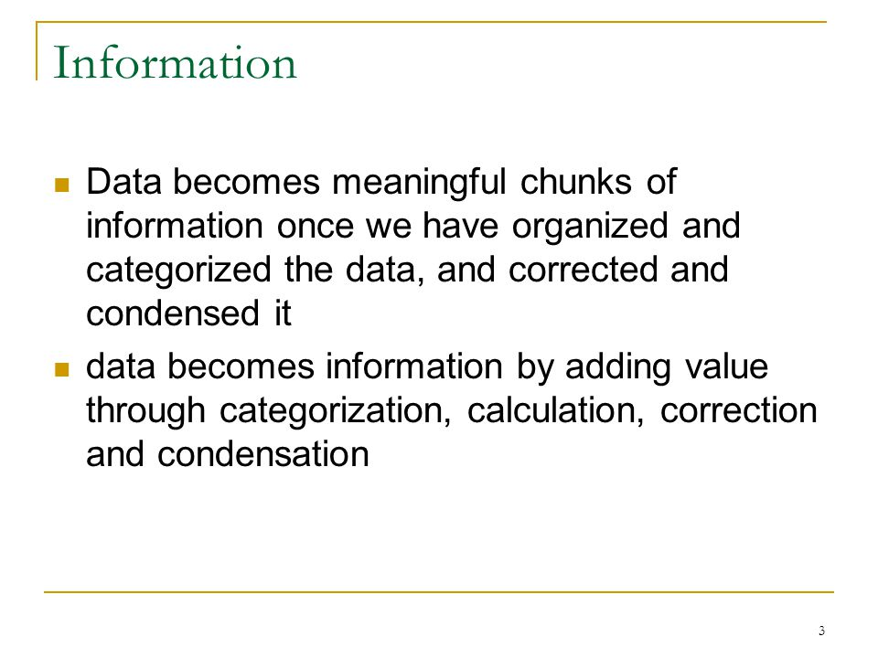 Information Data becomes meaningful chunks of information once we have organized and categorized the data, and corrected and condensed it data becomes information by adding value through categorization, calculation, correction and condensation 3