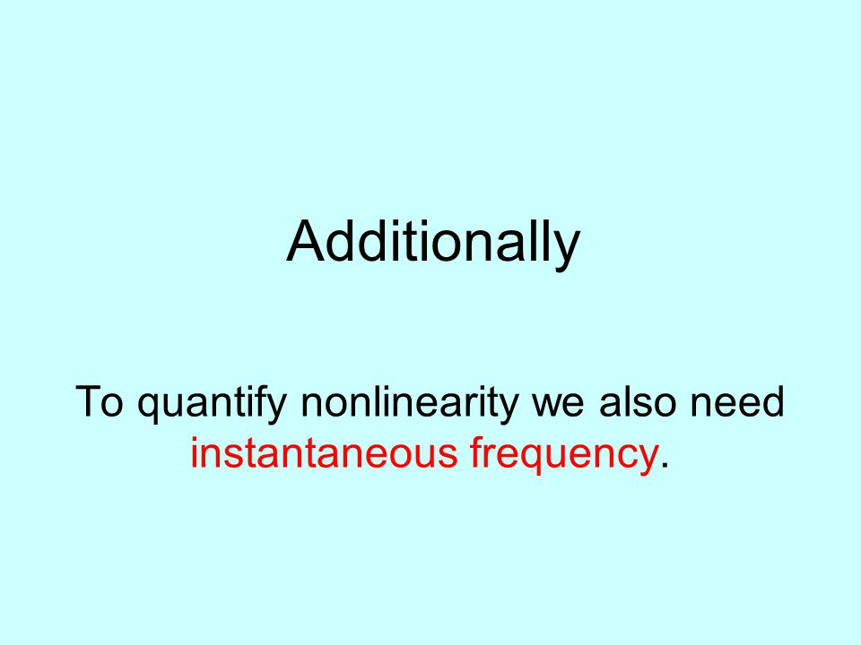 To quantify nonlinearity we also need instantaneous frequency. Additionally