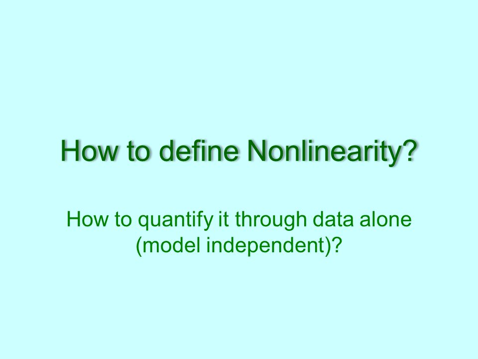 How to define Nonlinearity How to quantify it through data alone (model independent)