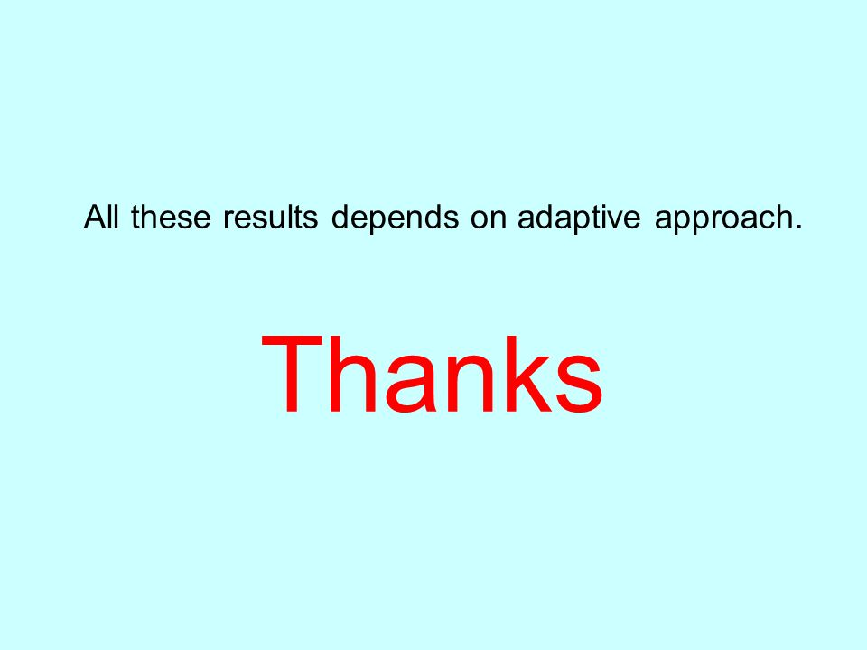 All these results depends on adaptive approach. Thanks