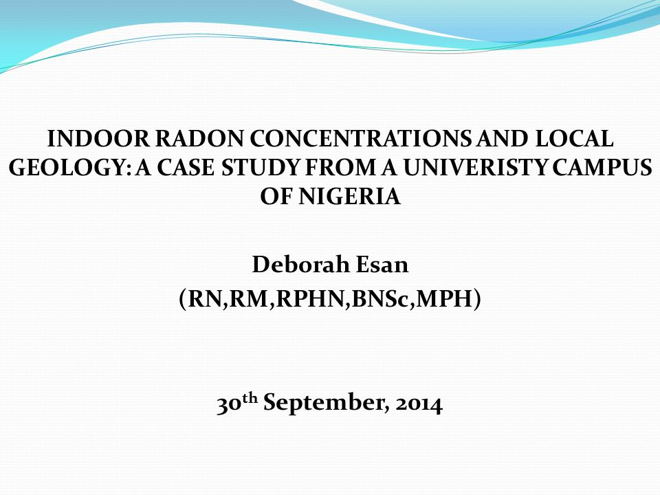 INDOOR RADON CONCENTRATIONS AND LOCAL GEOLOGY: A CASE STUDY FROM A UNIVERISTY CAMPUS OF NIGERIA Deborah Esan (RN,RM,RPHN,BNSc,MPH) 30 th September, 2014